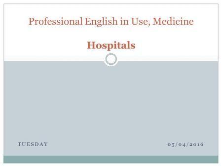 TUESDAY 05/04/2016 Professional English in Use, Medicine Hospitals.