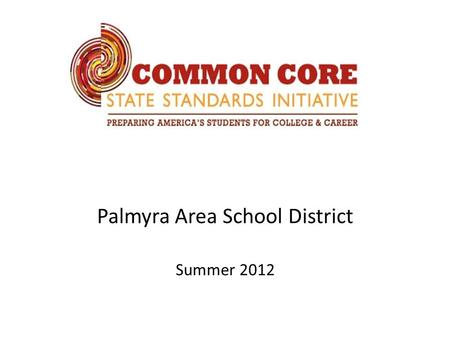 Palmyra Area School District Summer 2012. Goals  Develop an understanding of the Common Core State Standards (CCSS) in the area of Math, including the.
