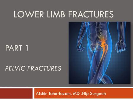 LOWER LIMB FRACTURES Hip Surgeon. Afshin Taheriazam, MD PART 1 PELVIC FRACTURES.