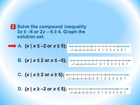 Solve the compound inequality 3x ≤ –6 or 2x – 6 ≥ 4. Graph the solution set. A.{x | x ≤ –2 or x ≥ 5}; B.{x | x ≤ 2 or x ≤ –5}; C.{x | x ≥ 2 or x ≥ 5};