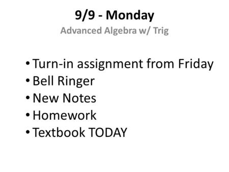 9/9 - Monday Advanced Algebra w/ Trig Turn-in assignment from Friday Bell Ringer New Notes Homework Textbook TODAY.