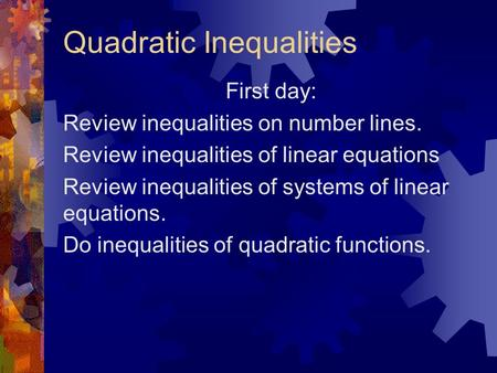 Quadratic Inequalities First day: Review inequalities on number lines. Review inequalities of linear equations Review inequalities of systems of linear.
