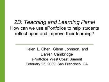 2B: Teaching and Learning Panel How can we use ePortfolios to help students reflect upon and improve their learning? Helen L. Chen, Glenn Johnson, and.