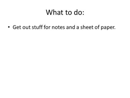 What to do: Get out stuff for notes and a sheet of paper.