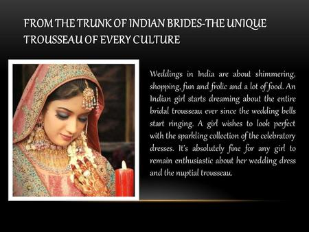 FROM THE TRUNK OF INDIAN BRIDES-THE UNIQUE TROUSSEAU OF EVERY CULTURE Weddings in India are about shimmering, shopping, fun and frolic and a lot of food.
