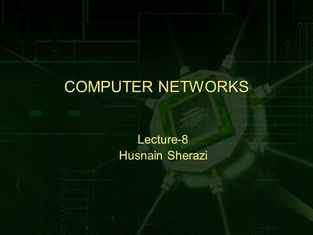 COMPUTER NETWORKS Lecture-8 Husnain Sherazi. Review Lecture 7  Shared Communication Channel  Locality of Reference Principle  LAN Topologies – Star.