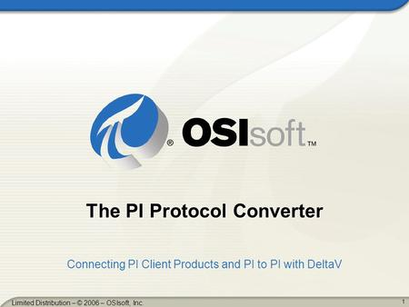 1 Limited Distribution – © 2006 – OSIsoft, Inc. The PI Protocol Converter Connecting PI Client Products and PI to PI with DeltaV.