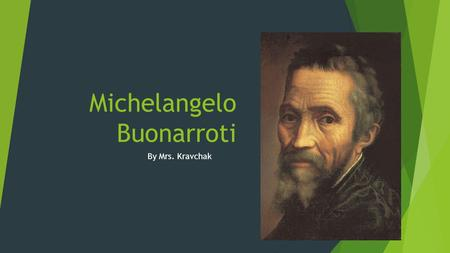 Michelangelo Buonarroti By Mrs. Kravchak. Imagine a great attention getter here…  I KNOW! Let's get some art supplies and paint under the desks…just.