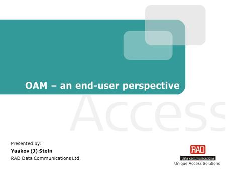 Unique Access Solutions OAM – an end-user perspective Presented by: Yaakov (J) Stein RAD Data Communications Ltd.