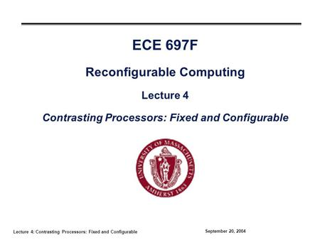 Lecture 4: Contrasting Processors: Fixed and Configurable September 20, 2004 ECE 697F Reconfigurable Computing Lecture 4 Contrasting Processors: Fixed.