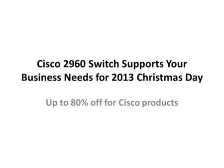 Cisco 2960 Switch Supports Your Business Needs for 2013 Christmas Day Up to 80% off for Cisco products.