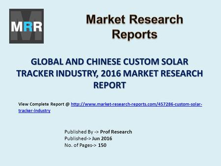 GLOBAL AND CHINESE CUSTOM SOLAR TRACKER INDUSTRY, 2016 MARKET RESEARCH REPORT Published By -> Prof Research Published-> Jun 2016 No. of Pages-> 150 View.