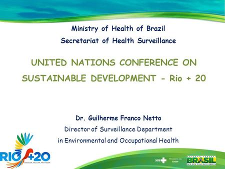 Ministry of Health of Brazil Secretariat of Health Surveillance UNITED NATIONS CONFERENCE ON SUSTAINABLE DEVELOPMENT - Rio + 20 Dr. Guilherme Franco Netto.