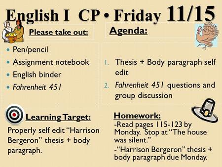 English I CP Friday 11/15 Please take out: Agenda: Pen/pencil Assignment notebook English binder Fahrenheit 451 1. Thesis + Body paragraph self edit 2.
