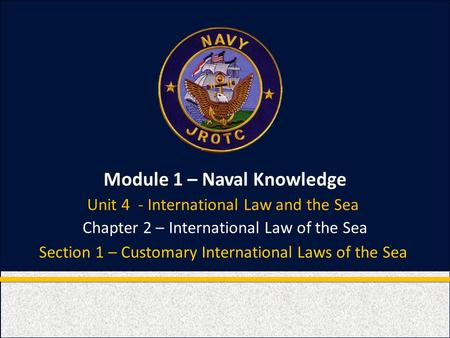 Module 1 – Naval Knowledge Chapter 2 – International Law of the Sea Section 1 – Customary International Laws of the Sea Unit 4 - International Law and.