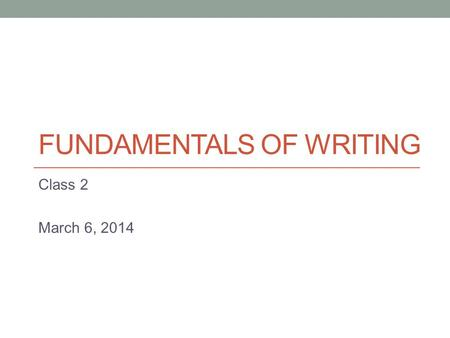 FUNDAMENTALS OF WRITING Class 2 March 6, 2014. Paragraphs A paragraph is…?! - Several sentences grouped together. - These sentences discuss one main subject.