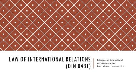 LAW OF INTERNATIONAL RELATIONS (DIN 0431) Principles of international environmental law Prof. Alberto do Amaral Jr.