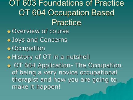 OT 603 Foundations of Practice OT 604 Occupation Based Practice  Overview of course  Joys and Concerns  Occupation  History of OT in a nutshell  OT.