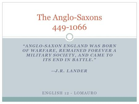 """ANGLO-SAXON ENGLAND WAS BORN OF WARFARE, REMAINED FOREVER A MILITARY SOCIETY, AND CAME TO ITS END IN BATTLE."" --J.R. LANDER ENGLISH 12 - LOMAURO The Anglo-Saxons."