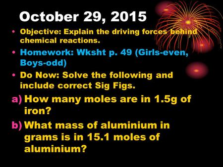 October 29, 2015 Objective: Explain the driving forces behind chemical reactions. Homework: Wksht p. 49 (Girls-even, Boys-odd) Do Now: Solve the following.