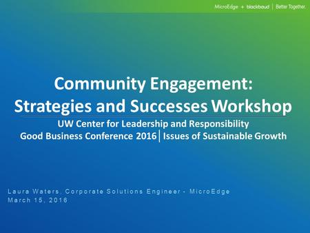 Community Engagement: Strategies and Successes Workshop UW Center for Leadership and Responsibility Good Business Conference 2016 │ Issues of Sustainable.