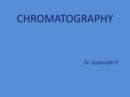 CHROMATOGRAPHY Dr. Gobinath.P. What is Chromatography? Chromatography is the science which is studies the separation of molecules based on differences.
