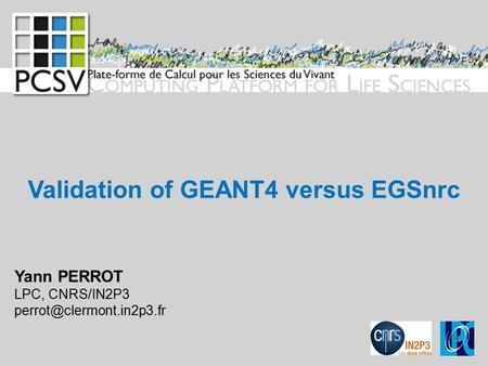 Validation of GEANT4 versus EGSnrc Yann PERROT LPC, CNRS/IN2P3