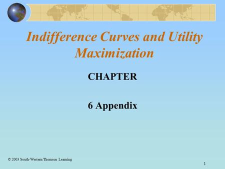 1 Indifference Curves and Utility Maximization CHAPTER 6 Appendix © 2003 South-Western/Thomson Learning.