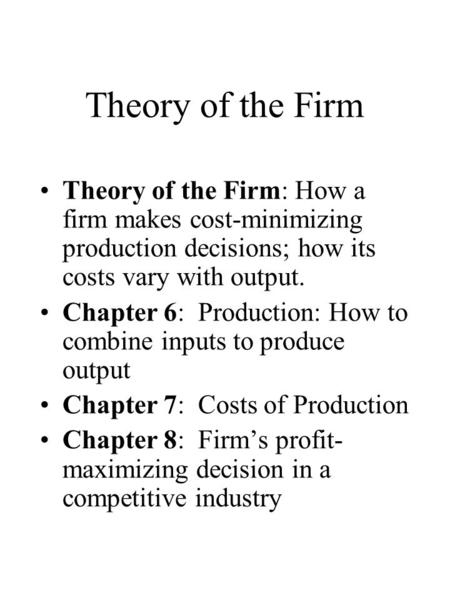 Theory of the Firm Theory of the Firm: How a firm makes cost-minimizing production decisions; how its costs vary with output. Chapter 6: Production: How.