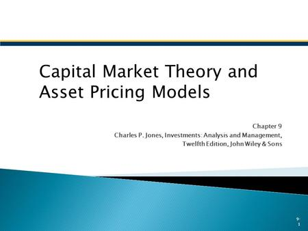 Chapter 9 Charles P. Jones, Investments: Analysis and Management, Twelfth Edition, John Wiley & Sons 9- 1 Capital Market Theory and Asset Pricing Models.