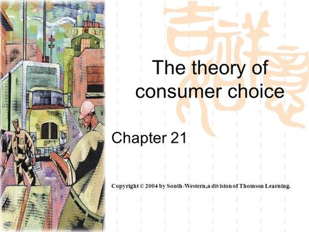 The theory of consumer choice Chapter 21 Copyright © 2004 by South-Western,a division of Thomson Learning.