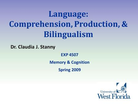 Language: Comprehension, Production, & Bilingualism Dr. Claudia J. Stanny EXP 4507 Memory & Cognition Spring 2009.