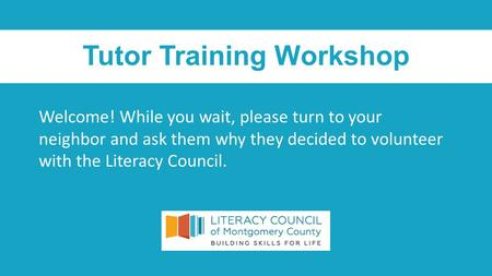 Tutor Training Workshop Welcome! While you wait, please turn to your neighbor and ask them why they decided to volunteer with the Literacy Council.