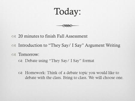 "Today:  20 minutes to finish Fall Assessment  Introduction to ""They Say/ I Say"" Argument Writing  Tomorrow:  Debate using ""They Say/ I Say"" format."