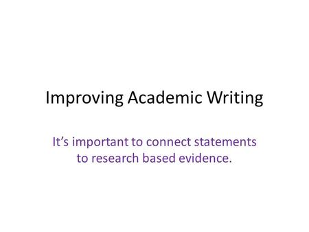 Improving Academic Writing It's important to connect statements to research based evidence.