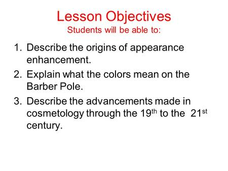 Lesson Objectives Students will be able to: 1.Describe the origins of appearance enhancement. 2.Explain what the colors mean on the Barber Pole. 3.Describe.