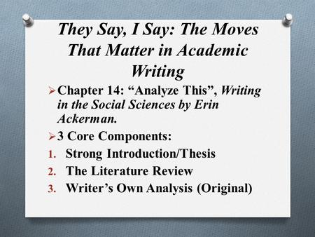 "They Say, I Say: The Moves That Matter in Academic Writing  Chapter 14: ""Analyze This"", Writing in the Social Sciences by Erin Ackerman.  3 Core Components:"