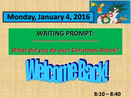 WRITING PROMPT: (use notebook paper – be complete and use vivid descriptions) What did you do over Christmas Break? 8:10 – 8:40 Monday, January 4, 2016.
