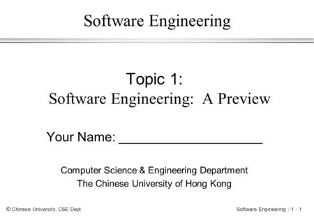 © Chinese University, CSE Dept. Software Engineering / 1 - 1 Software Engineering Topic 1: Software Engineering: A Preview Your Name: ____________________.