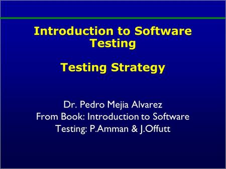 Introduction to Software Testing Testing Strategy Dr. Pedro Mejia Alvarez From Book: Introduction to Software Testing: P.Amman & J.Offutt.