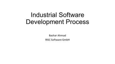 Industrial Software Development Process Bashar Ahmad RISC Software GmbH.