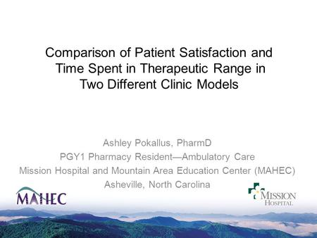 Comparison of Patient Satisfaction and Time Spent in Therapeutic Range in Two Different Clinic Models Ashley Pokallus, PharmD PGY1 Pharmacy Resident—Ambulatory.