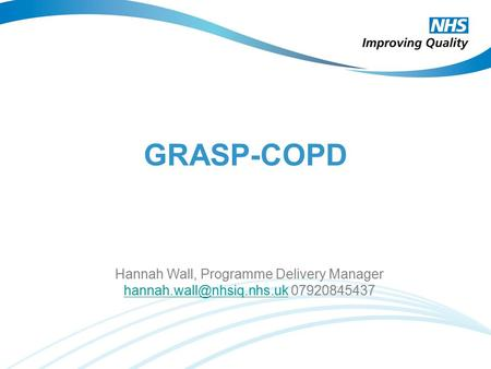 GRASP-COPD Hannah Wall, Programme Delivery Manager 07920845437.