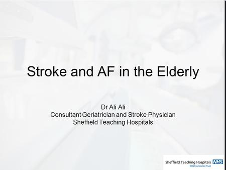 Stroke and AF in the Elderly Dr Ali Ali Consultant Geriatrician and Stroke Physician Sheffield Teaching Hospitals.
