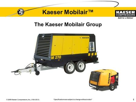 "© 2008 Kaeser Compressors, Inc., USA (V2.1) 1 Kaeser Mobilair™ ""Specifications are subject to change without notice"" The Kaeser Mobilair Group."