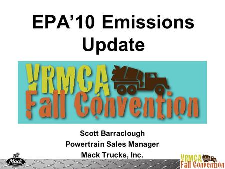 EPA'10 Emissions Update Scott Barraclough Powertrain Sales Manager Mack Trucks, Inc.