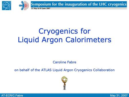 AT-ECR/C.FabreMay 31, 2007 Cryogenics for Liquid Argon Calorimeters Caroline Fabre on behalf of the ATLAS Liquid Argon Cryogenics Collaboration.
