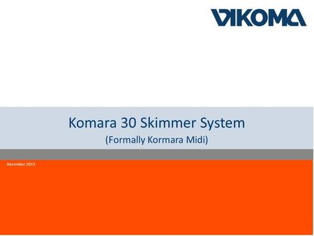 Innovation quality reliability Komara 30 Skimmer System (Formally Kormara Midi) December 2015.