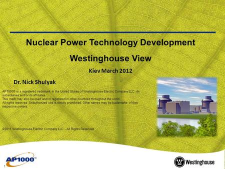 1 Nuclear Power Technology Development Westinghouse View Kiev March 2012 Dr. Nick Shulyak AP1000® is a registered trademark in the United States of Westinghouse.