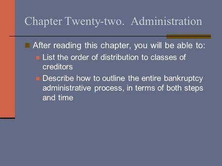 Chapter Twenty-two. Administration After reading this chapter, you will be able to: List the order of distribution to classes of creditors Describe how.